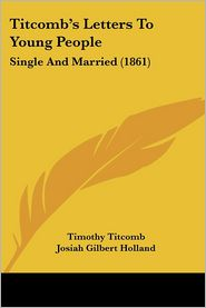 Titcomb's Letters to Young People: Single and Married (1861) - Timothy Titcomb, Josiah Gilbert Holland
