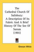The Cathedral Church of Salisbury: A Description of Its Fabric and a Brief History of the See of Sarum (1901)