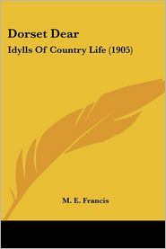 Dorset Dear: Idylls of Country Life (1905) - M.E. Francis