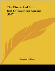 The Citrus And Fruit Belt Of Southern Arizona (1887) - Cameron H. King
