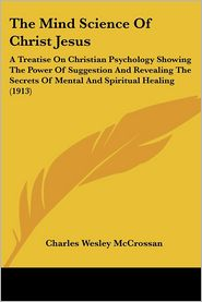 The Mind Science of Christ Jesus: A Treatise on Christian Psychology Showing the Power of Suggestion and Revealing the Secrets of Mental and Spiritual - Charles Wesley McCrossan