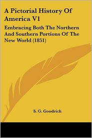 A Pictorial History of America V1: Embracing Both the Northern and Southern Portions of the New World (1851) - S.G. Goodrich