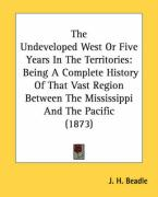 The Undeveloped West or Five Years in the Territories: Being a Complete History of That Vast Region Between the Mississippi and the Pacific (1873)