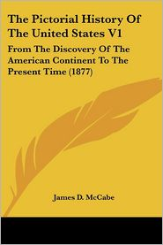 The Pictorial History of the United States V1: From the Discovery of the American Continent to the Present Time (1877) - James D. McCabe