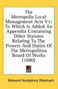 The Metropolis Local Management Acts V1: To Which Is Added an Appendix Containing Other Statutes Relating to the Powers and Duties of the Metropolitan: 1