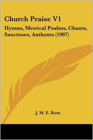 Church Praise V1: Hymns, Metrical Psalms, Chants, Sanctuses, Anthems (1907) - J.M.E. Ross