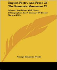 English Poetry and Prose of the Romantic Movement V1: Selected and Edited with Notes, Bibliographies and a Glossary of Proper Names (1916) - George Benjamin Woods
