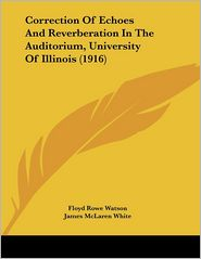 Correction of Echoes and Reverberation in the Auditorium, University of Illinois - Floyd Rowe Watson, James McLaren White