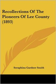 Recollections of the Pioneers of Lee County - Seraphina Gardner Smith (Editor)