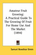 Amateur Fruit Growing: A Practical Guide to the Growing of Fruit for Home Use and the Market (1894)