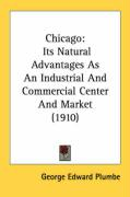 Chicago: Its Natural Advantages as an Industrial and Commercial Center and Market (1910)