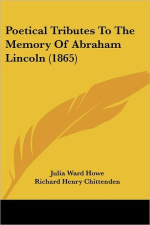 Poetical Tributes To The Memory Of Abraham Lincoln (1865) - Julia Ward Howe, Richard Henry Stoddard, Richard Henry Chittenden