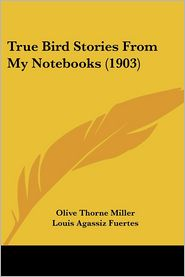 True Bird Stories from My Notebooks - Olive Thorne Miller, Louis Agassiz Fuertes (Illustrator)