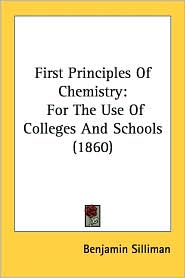 First Principles of Chemistry: For the Use of Colleges and Schools (1860) - Benjamin Silliman