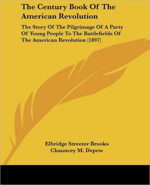 Century Book of the American Revolution: The Story of the Pilgrimage of a Party of Young People to the Battlefields of the American Revolution (18 - Elbridge Streeter Brooks, Chauncey Mitchell DePew (Introduction)