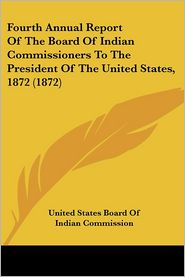 Fourth Annual Report of the Board of Indian Commissioners to the President of the United States 1872 - United States Board of Indian Commission
