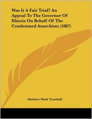 Was It a Fair Trial? an Appeal to the Governor of Illinois on Behalf of the Condemned Anarchists - Matthew Mark Trumbull