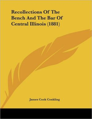 Recollections of the Bench and the Bar of Central Illinois - James Cook Conkling