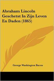 Abraham Lincoln Geschetst in Zijn Leven En Daden - George Washington Bacon