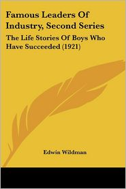Famous Leaders of Industry, Second Series: The Life Stories of Boys Who Have Succeeded (1921) - Edwin Wildman