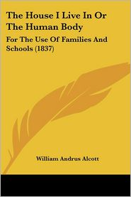 House I Live in or the Human Body: For the Use of Families and Schools (1837) - William Andrus Alcott