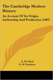 Cambridge Modern History: An Account of Its Origin, Authorship and Production (1907) - A. W. Ward (Editor), G. W. Prothero (Editor), Stanley Leathes (Editor)