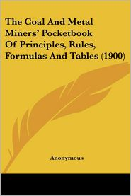 The Coal and Metal Miners' Pocketbook of Principles, Rules, Formulas and Tables - Anonymous