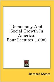 Democracy and Social Growth in Americ: Four Lectures (1898) - Bernard Moses