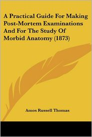 A Practical Guide for Making Post-Mortem Examinations and for the Study of Morbid Anatomy - Amos Russell Thomas