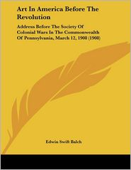 Art in America before the Revolution: Address before the Society of Colonial Wars in the Commonwealth of Pennsylvania, March 12, 1908 (1908) - Edwin Swift Balch