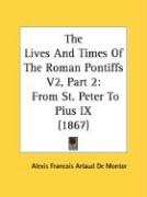 The Lives and Times of the Roman Pontiffs V2, Part 2: From St. Peter to Pius IX (1867)
