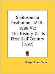 Smithsonian Institution, 1846-1896 V2: The History of Its First Half Century (1897) - George Brown Goode