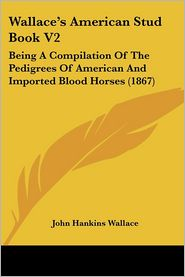Wallace's American Stud Book V2: Being A Compilation of the Pedigrees of American and Imported Blood Horses (1867) - John Hankins Wallace