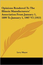 Opinions Rendered to the Illinois Manufacturers' Association from January 1, 1899 to January 1, 1907 V2 - Levy Mayer
