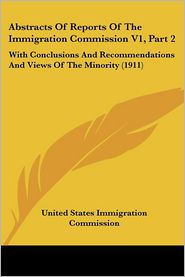 Abstracts of Reports of the Immigration Commission V1, Part: With Conclusions and Recommendations and Views of the Minority (1911) - United States Immigration Commission