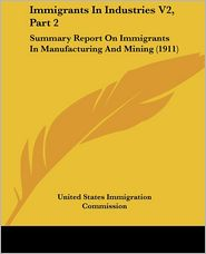 Immigrants in Industries V2: Summary Report on Immigrants in Manufacturing and Mining (1911) - United States Immigration Commission