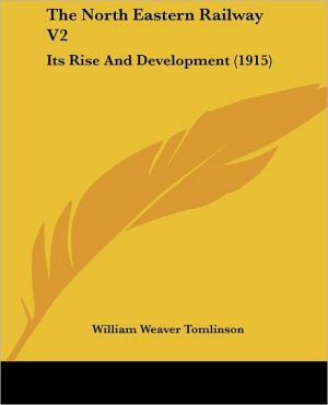 North Eastern Railway V2: Its Rise and Development (1915) - William Weaver Tomlinson