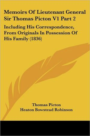 Memoirs of Lieutenant General Sir Thomas Picton V1 Part: Including His Correspondence, from Originals in Possession of His Family (1836) - Thomas Picton, Heaton Bowstead Robinson