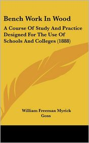Bench Work in Wood: A Course of Study and Practice Designed for the Use of Schools and Colleges (1888) - William Freeman Myrick Goss