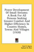 Power Development of Small Streams: A Book for All Persons Seeking Greater Comfort and Higher Efficiency in Country Homes, Towns and Villages (1920)