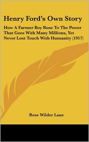 Henry Ford's Own Story: How A Farmer Boy Rose to the Power That Goes with Many Millions, yet Never Lost Touch with Humanity (1917) - Foreword by Rose Wilder Lane