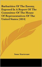 Barbarities of the Enemy, Exposed in a Report of the Committee of the House of Representatives of the United States - Isaac Sturtevant