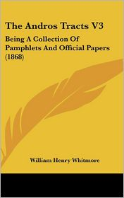 The Andros Tracts V3: Being A Collection of Pamphlets and Official Papers (1868) - William Henry Whitmore (Editor)