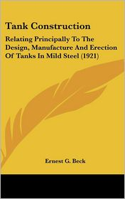 Tank Construction: Relating Principally to the Design, Manufacture and Erection of Tanks in Mild Steel (1921) - Ernest G. Beck