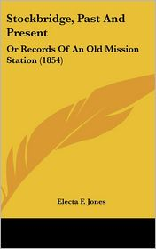 Stockbridge, Past and Present: Or Records of an Old Mission Station (1854) - Electa F. Jones