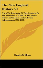 The New England History V1: From the Discovery of the Continent by the Northmen, A.D. 986, to the Period When the Colonies Declared Their Independence - Charles W. Elliott