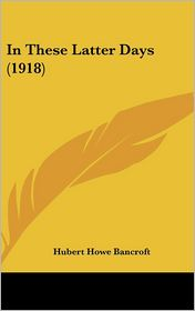 In These Latter Days - Hubert Howe Bancroft