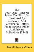 The Court and Times of James the First V1: Illustrated by Authentic and Confidential Letters, from Various Public and Private Collections (1848)