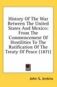 History of the War Between the United States and Mexico: From the Commencement of Hostilities to the Ratification of the Treaty of Peace (1871)