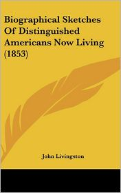 Biographical Sketches of Distinguished Americans Now Living - John Livingston